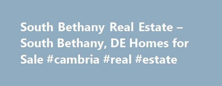 South Bethany Real Estate – South Bethany, DE Homes for Sale #cambria #real #estate http://real-estate.remmont.com/south-bethany-real-estate-south-bethany-de-homes-for-sale-cambria-real-estate/  #bethany beach real estate # More Property Records Find South Bethany, DE homes for sale and other South Bethany real estate on realtor.com . Search South Bethany houses, condos, townhomes and single-family homes by price and location. Our extensive database of real estate listings provide the most…