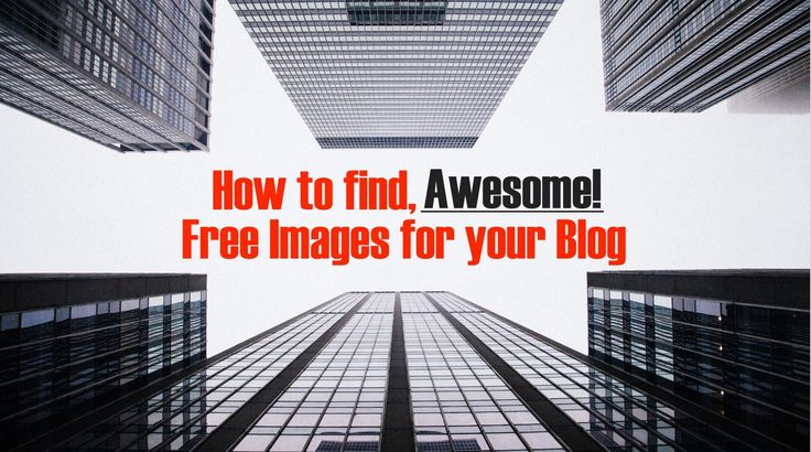 Where can you find awesome, free images for your blog, and how can you make okay images great?
