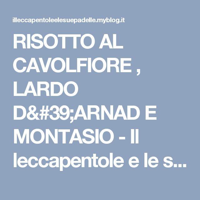 RISOTTO AL CAVOLFIORE , LARDO D'ARNAD E MONTASIO - Il leccapentole e le sue padelleIl leccapentole e le sue padelle