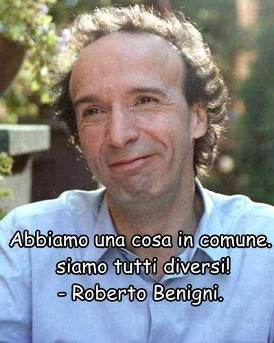 We have one thing in common ... we are all different . Roberto Benigni