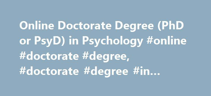 Online Doctorate Degree (PhD or PsyD) in Psychology #online #doctorate #degree, #doctorate #degree #in #psychology http://connecticut.remmont.com/online-doctorate-degree-phd-or-psyd-in-psychology-online-doctorate-degree-doctorate-degree-in-psychology/  # Online Doctorate Degree in Psychology Doctorate psychology programs help individuals develop advanced knowledge and skills for potential careers in a variety of concentrations, including clinical psychology, social psychology, forensic…