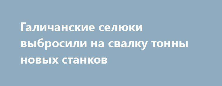 Галичанские селюки выбросили на свалку тонны новых станков http://rusdozor.ru/2017/03/10/galichanskie-selyuki-vybrosili-na-svalku-tonny-novyx-stankov/  Известный галичанский блогер, известный в рабочих кругах под ником «Дядько Максим», описал свой поход на один из приемных пунктов металлолома Львовской области в городе Жолква на улице Вокзальная, где снял выкорчеванные, раскуроченные и проданные на лом станки, прочее оборудование. Причем, ...