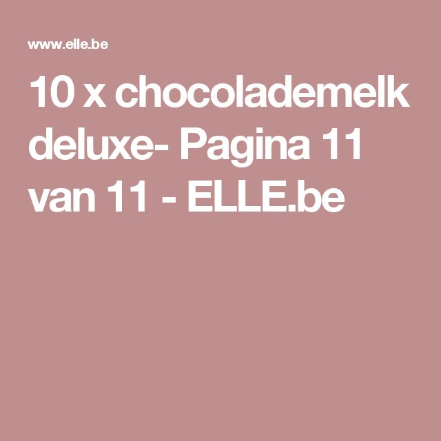 10 x chocolademelk deluxe- Pagina 11 van 11 - ELLE.be
