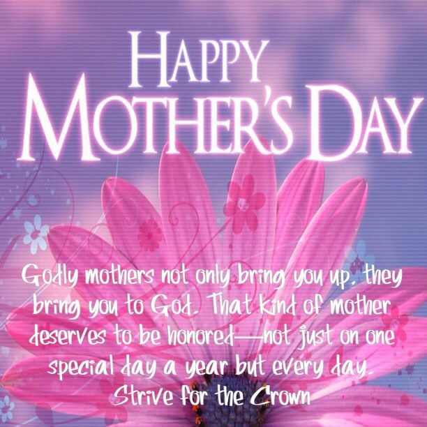 Godly mothers not only bring you up, they bring you to God. That kind of mother deserves to be honored—not just on one special day a year but every day.  Strive for the Crown  Deuteronomy 5:16 Honor your father and your mother, as the Lord your God has commanded you, that your days may be long, and that it may be well with you in the land which the Lord your God is giving you.