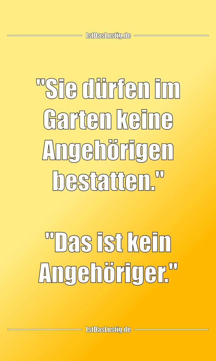 """""""Sie dürfen im Garten keine Angehörigen bestatten."""" """"Das ist kein Angehöriger."""" ... gefunden auf https://www.istdaslustig.de/spruch/3840"""