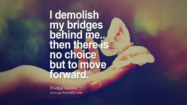 I demolish my bridges behind me.. then there is no choice but to move forward. - Fridtjof Nansen Quotes About Moving On And Letting Go Of Relationship And Love relationship love breakup instagram pinterest facebook twitter
