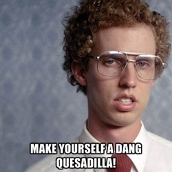 Napoleon Dynamite  Bwahaaa! Queso- dill-a is how he pronounces it.