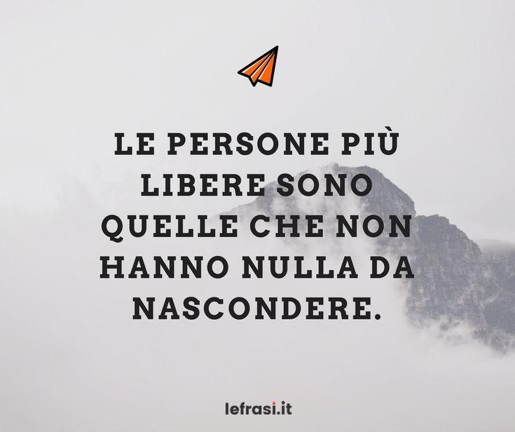 Le persone più libere sono quelle che non hanno nulla da nascondere. http://www.lefrasi.it/frase/le-persone-piu-libere-quelle-non-nulla/