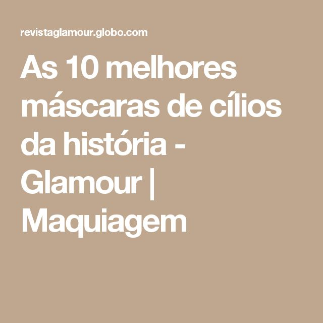 As 10 melhores máscaras de cílios da história - Glamour | Maquiagem