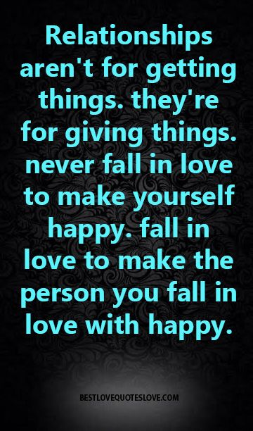 relationships aren't for getting things, they're for giving things, never fall in love to make yourself happy, fall in love to make the person you fall in love with happy