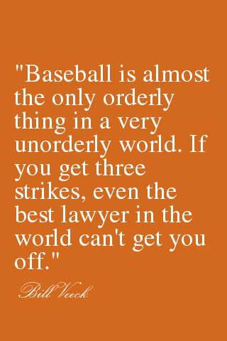 """""""Baseball is almost the only orderly thing in a very unorderly world. If you get three strikes, even the best lawyer in the world can't get you off."""" - Bill Veeck"""