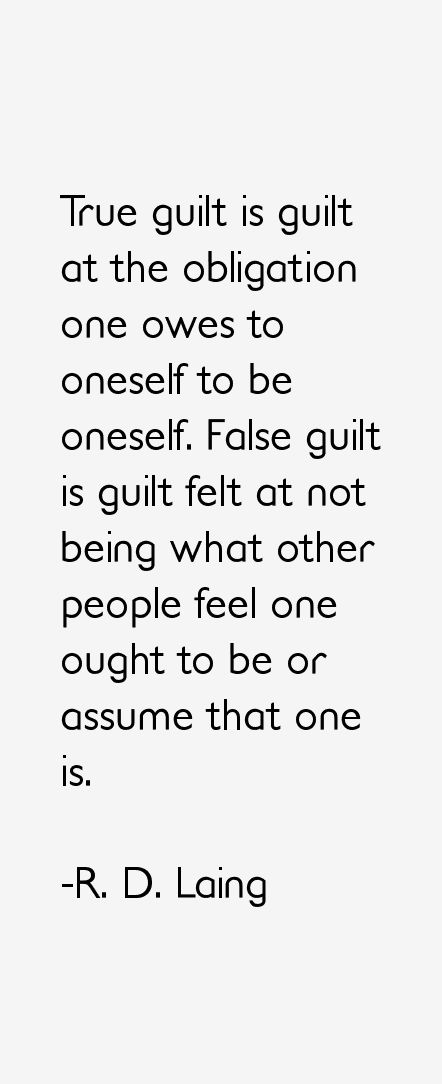 "R. D. Laing: ""True guilt is guilt at the obligation one owes to oneself to be oneself. False guilt is guilt felt at not being what other people feel one ought to be or assume that one is."""