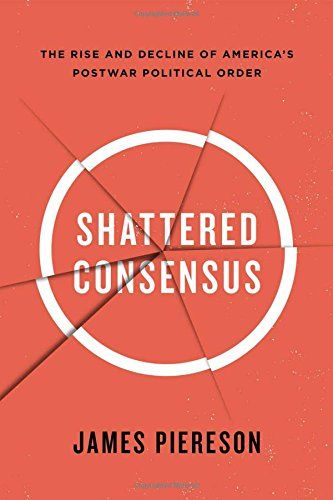 Shattered Consensus: The Rise and Decline of America's Postwar Political Order - James Piereson