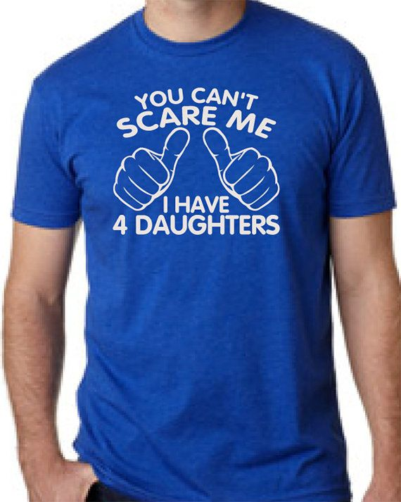 You Can't Scare Me I have four Daughters by createmeatshirt