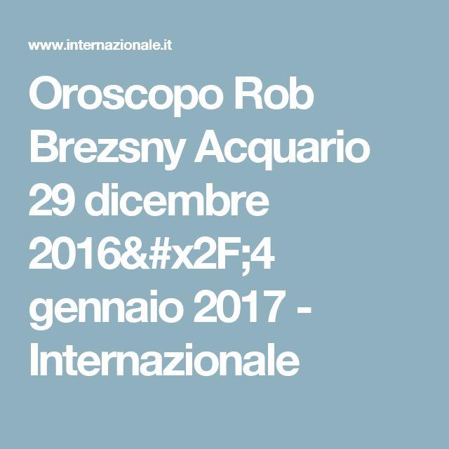 Oroscopo Rob Brezsny Acquario 29 dicembre 2016/4 gennaio 2017 - Internazionale