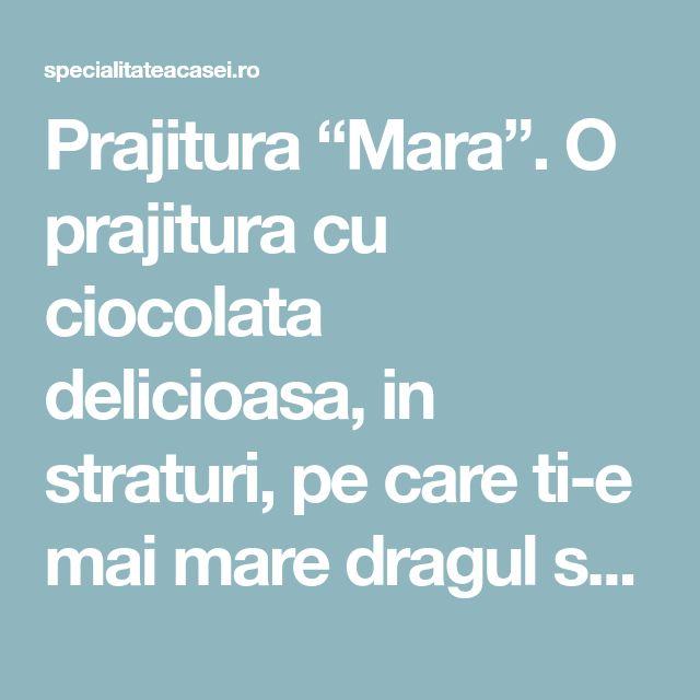"Prajitura ""Mara"". O prajitura cu ciocolata delicioasa, in straturi, pe care ti-e mai mare dragul sa o prepari si sa o servesti. - Specialitatea Casei"