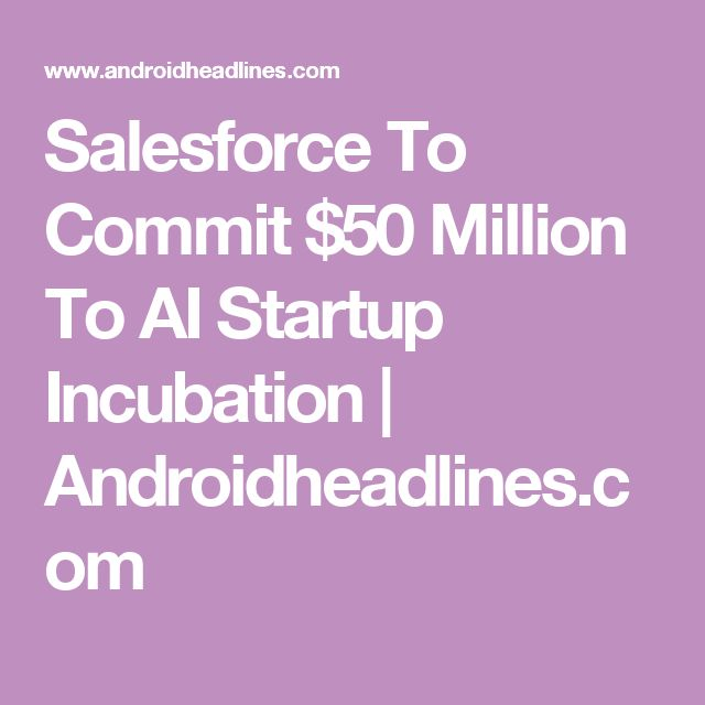 Salesforce To Commit $50 Million To AI Startup Incubation | Androidheadlines.com