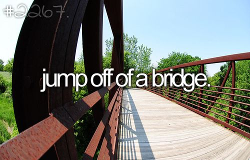Jump off a bridge if there is a cord around... So basically only if its bungee jumping.