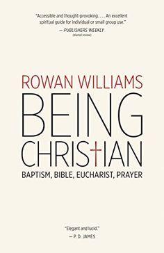 Being Christian: Baptism, Bible, Eucharist, Prayer by Rowan Williams