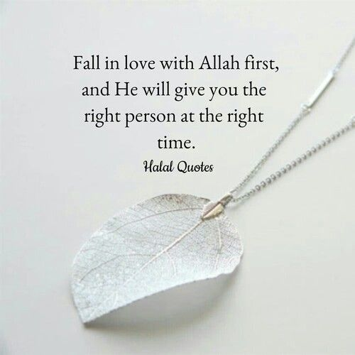 Fall in love with Allah Subhanahu wa Ta'ala first, and He will give you the right person at the right time.
