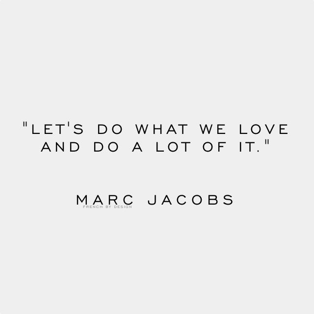 """let's do what we love and do a lot of it."" -Marc Jacobs"