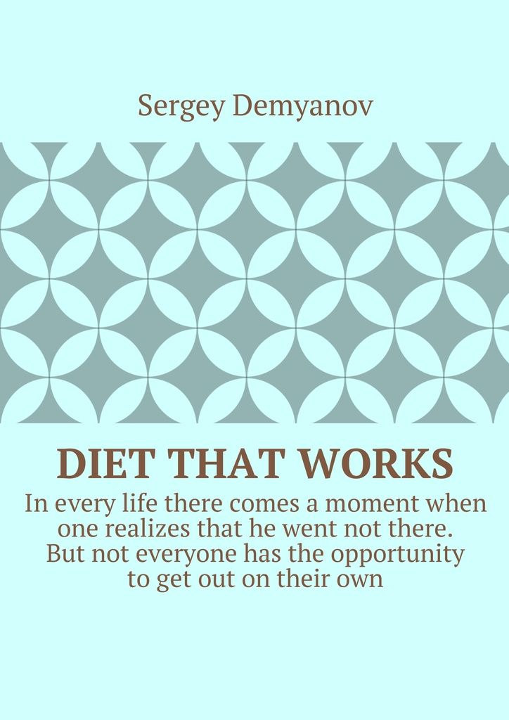 """Diet that works - Sergey Demyanov - This book contains my 10-year experience ofthe """"vital diet"""" change lives. """"So that TURNED out WELL, need something GOOD to START!  (From bitter, experience)"""".   P/s: """"While in this embodiment. She is now undergoing a """"DEEP MODERNIZATION"""", and when she was finished,she-will be published.Soon I hope-she will be IN an EVEN BETTER VERSION!""""😉"""