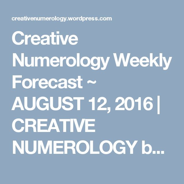 Creative Numerology Weekly Forecast ~ AUGUST 12, 2016 | CREATIVE NUMEROLOGY by…