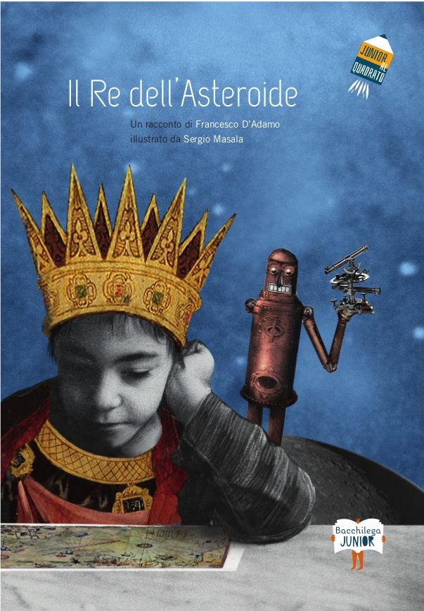Il Re dell'Asteroide/The King of Stars collana Junior al quadrato, testo di Francesco D'Adamo, illustrazioni di Sergio Masala / text of F. D'Adamo, illustration of S. Masala