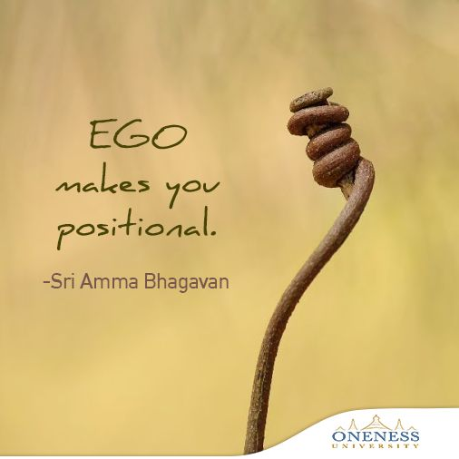 Ego makes you positional. -Sri Amma Bhagavan