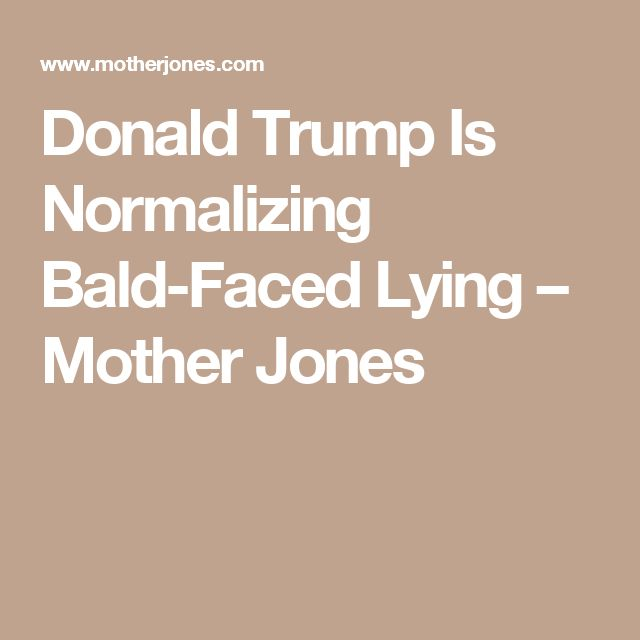 Donald Trump Is Normalizing Bald-Faced Lying – Mother Jones