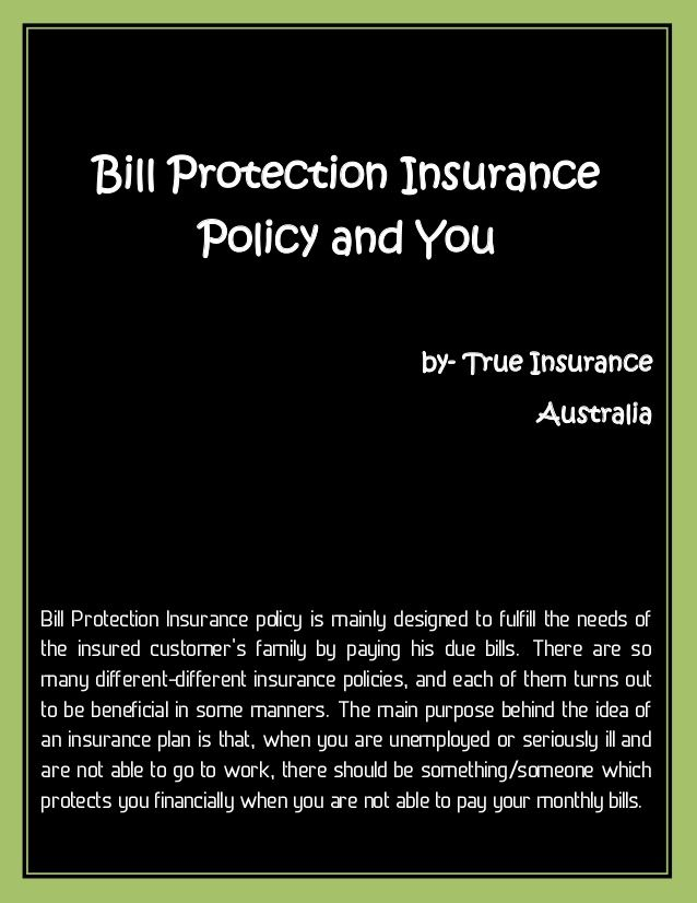 Insurance helps you in many critical situations in all your journey of life. You face ups and downs in life, but its good when you have support in the tough times. Details: http://www.trueinsurance.com.au/bill-protection-insurance/