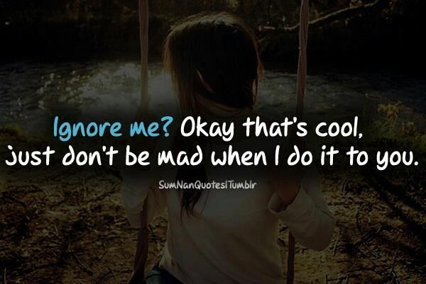 Ignore me?  Okay that's cool.  Just don't be mad when I do it to you.