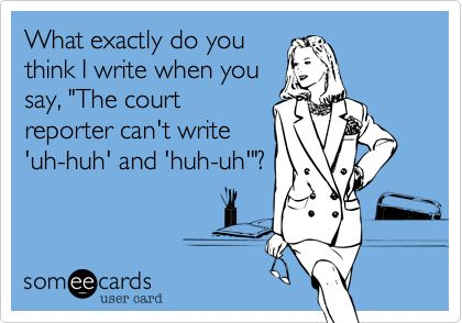 What exactly do you think I write when you say, 'The court reporter can't write 'uh-huh' and huh-uh''?