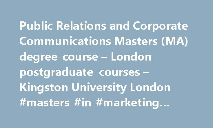 Public Relations and Corporate Communications Masters (MA) degree course – London postgraduate courses – Kingston University London #masters #in #marketing #communications http://property.nef2.com/public-relations-and-corporate-communications-masters-ma-degree-course-london-postgraduate-courses-kingston-university-london-masters-in-marketing-communications/  Public Relations and Corporate Communications Masters (MA) Choose Kingston's Public Relations and Corporate Communications MA Our…