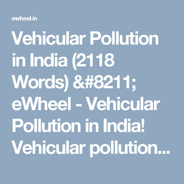 Vehicular Pollution in India (2118 Words) – eWheel - Vehicular Pollution in India!  Vehicular pollution has grown at an alarming rate due to growing urbanisation in India. The air pollution from vehicles in urban areas, particularly in big cities, has become a serious problem. The …