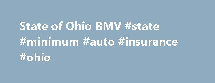 State of Ohio BMV #state #minimum #auto #insurance #ohio http://pakistan.remmont.com/state-of-ohio-bmv-state-minimum-auto-insurance-ohio/  # Suspensions Reinstatements Insurance-Related Suspensions Random Selection Program Ohio s Financial Responsibility Act prohibits vehicle owners from operating or allowing the operation of their vehicle without insurance. One method of verifying that a vehicle owner maintains insurance is through the Random Selection Program. The BMV uses a subsidiary…