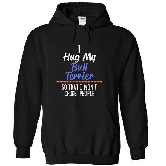 I hug my BULL TERRIER so that I wont choke people BULL TERRIER - #women hoodies #design shirt. CHECK PRICE => https://www.sunfrog.com/Funny/I-hug-my-BULL-TERRIER-so-that-I-wont-choke-people-BULL-TERRIER-3463-Black-14535531-Hoodie.html?60505
