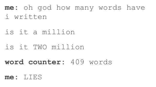 Oh my gosh no This happens to me all the time it feels like ive been writing for hours and it's like five hundred words Idk man idk
