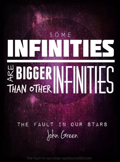 Some infinities are bigger than other infinities. --The Fault in Our Stars by John Green