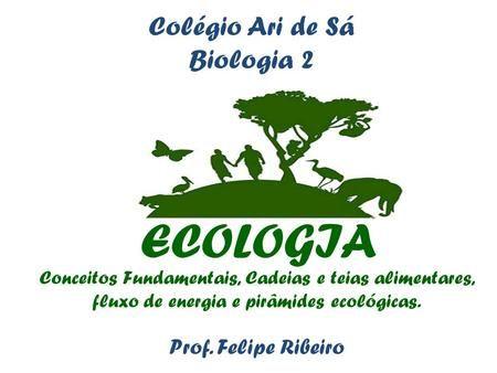 ECOLOGIA Conceitos Fundamentais, Cadeias e teias alimentares, fluxo de energia e pirâmides ecológicas. Prof. Felipe Ribeiro Colégio Ari de Sá Biologia.