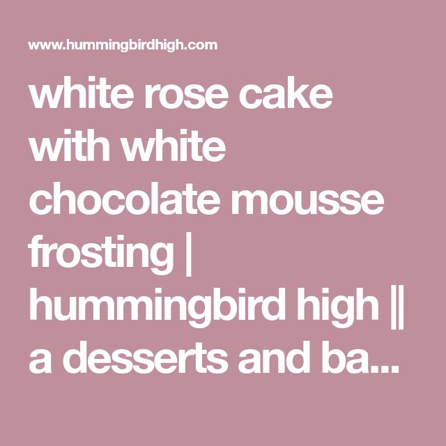 white rose cake with white chocolate mousse frosting | hummingbird high || a desserts and baking blog