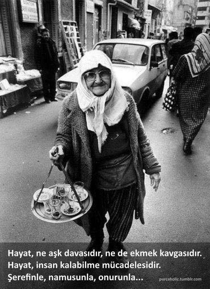 Hayat, ne aşk davasıdır, ne de ekmek kavgasıdır. Hayat, insan kalabilme mücadelesidir. Şerefinle, namusunla, onurunla...