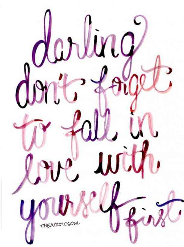 """Darling don't forget to fall in love with yourself first.""- Unknown"