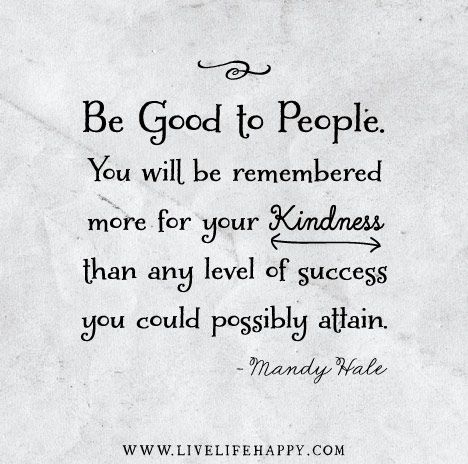 Be good to people. You will be remembered more for your kindness than any level of success you could possibly attain. - Mandy Hale