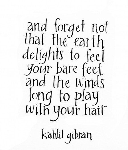 """And forget not that the earth delights to feel your bare feet and the winds long to play with your hair."" Kahlil Gibran  (I love this quote!)"