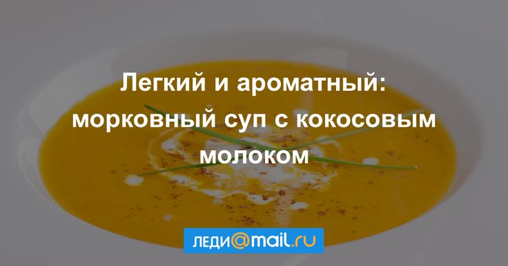 Морковный суп с кокосовым молоком - пошаговый рецепт с фото: Легкий и ароматный крем-суп, который понравится и взрослым, и детям. - Леди Mail.Ru