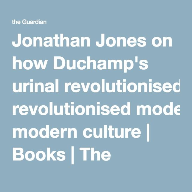 Jonathan Jones on how Duchamp's urinal revolutionised modern culture | Books | The Guardian
