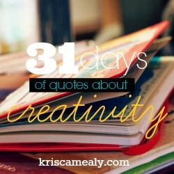 Quotes About Creativity - a #31Days series by @Kris Camealy