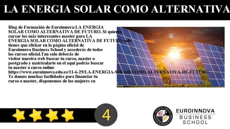 LA ENERGIA SOLAR COMO ALTERNATIVA DE FUTURO - Blog de Formación de Euroinnova:    LA ENERGIA SOLAR COMO ALTERNATIVA DE FUTURO. Si quieres cursar los más interesantes master para LA ENERGIA SOLAR COMO ALTERNATIVA DE FUTURO solo tienes que clickar en la página oficial de Euroinnova Business School y accederás de todos los cursos oficial.    Tan solo deberás de visitar nuestra web buscar tu curso master o postgrado y matricularte en el aquí podrás buscar tu master o curso online…