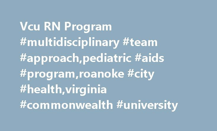 Vcu RN Program #multidisciplinary #team #approach,pediatric #aids #program,roanoke #city #health,virginia #commonwealth #university http://ghana.remmont.com/vcu-rn-program-multidisciplinary-team-approachpediatric-aids-programroanoke-city-healthvirginia-commonwealth-university/  # Vcu RN Program HIV/AIDS Clinical Training 2007Clinical Training 2007 20082008 Pediatric AIDS ProgramVirginia Commonwealth University Robert Lovelace, MSW Social Worker Arthur Ashe Program Hayes E. Willis Health…